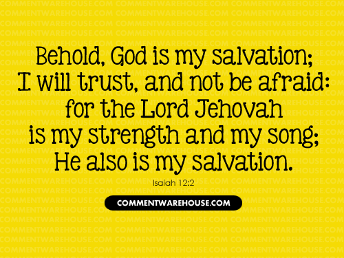 Behold God Is My Salvation; I will Trust, and not be afraid: for the Lord Jehovah is my strength and my song; He also is my salvation - Isaiah 12:2 | Christian Graphics