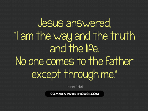 Jesus answered I am the way and the truth and the life. No one comes to the Father except through me - John 14:6 | Christian Graphics