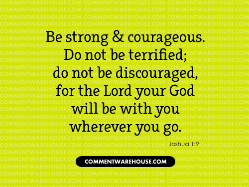 Be strong and courageous Do not be terrified; do not be discouraged, for the Lord your God will be with you wherever you go - Joshua 1:9 | Christian Graphics
