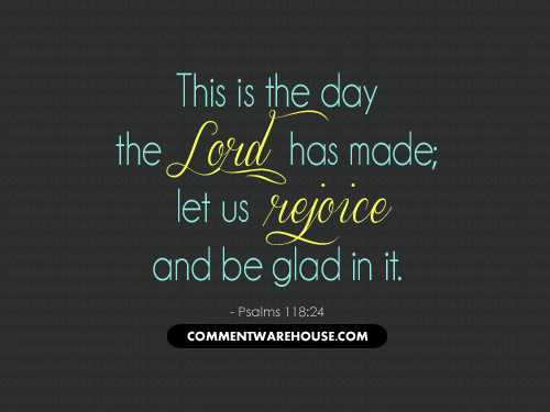 This is the day the Lord has made; let us rejoice and be glad in it - Psalms 118:24 | Christian Graphics