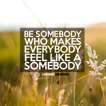 Be somebody who makes everybody feel like a somebody | Quote Graphics