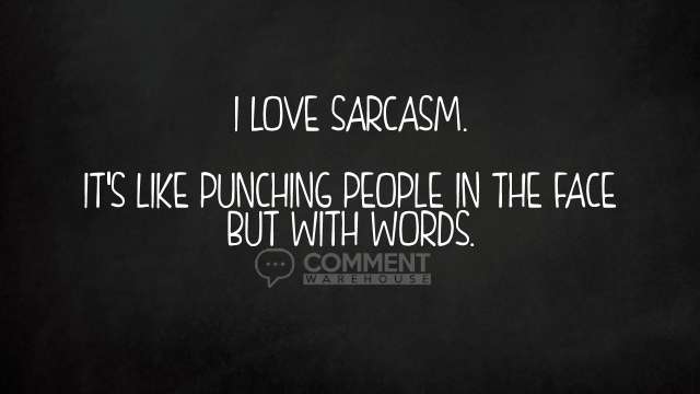 I love sarcasm. It's like punching people in the face but with words