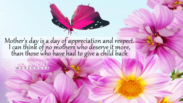 Mother's Day is a day of appreciation and respect. I can think of no mothers who deserve it more, than those who have had to give a child back | Mothers Day Comments & Graphics