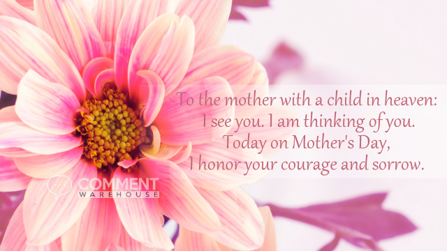 To the Mother with a child in heaven: I see you. I am thinking of you. Today on Mother's Day, I honor your courage and sorrow. | Mothers Day Comments & Graphics