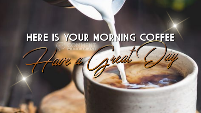 Here is your morning coffee Have a great day | Good Day comments | Have a great day graphics