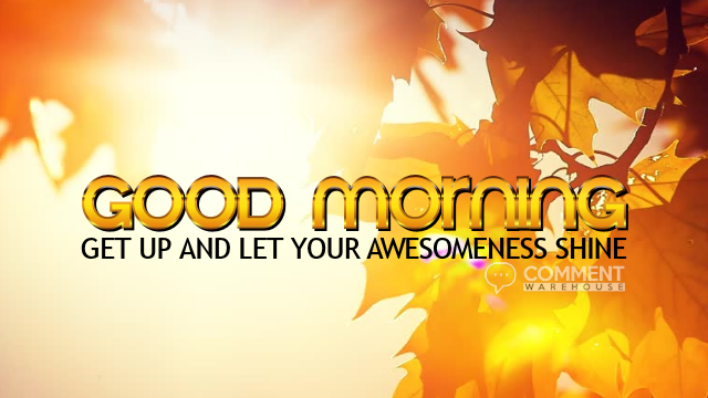 Good morning Get Up and Let Your Awesomeness Shine