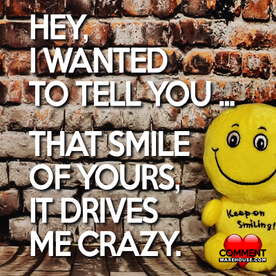 Hey I wanted to tell you that smile of yours, it drives me crazy   Compliment Comments and Graphics