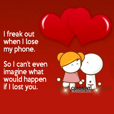 I freak out when I lose my phone. So I can't imagine what would happen if I lost you   Compliment Comments and Graphics