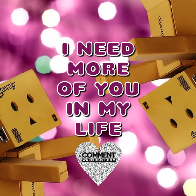 I need more of you in my life | Compliment Comments andGraphics