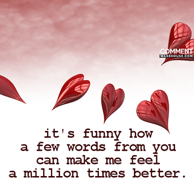 Its funny how a few words from you can make me feel a million times better | Compliment Comments & Graphics