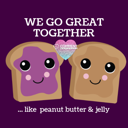 We go together like peanut butter and jelly | compliment comments, compliments, flirty comments