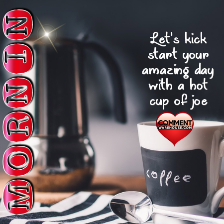 Mornin Lets Kick Start Your Amazing Day with a Hot Cup of Joe
