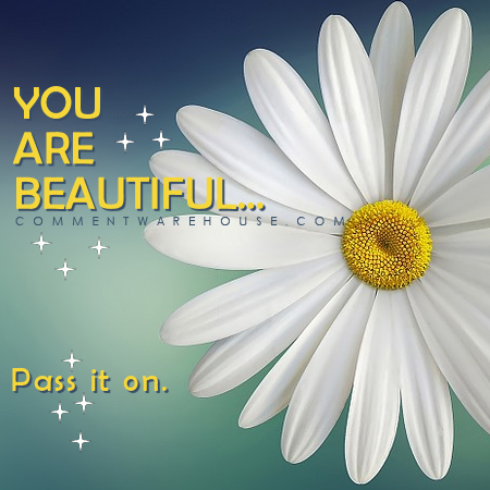 You are beautiful pass it on