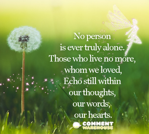 No person is ever truly alone. Those who live no more, whom we loved, Echo still within our thoughts, our words, our hearts. | Sympathy & Memorial Quotes and Images