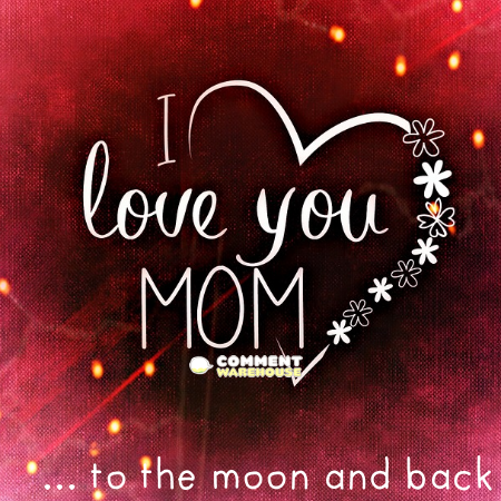 I love you mom to the moon and back.