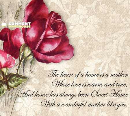 The heart of a home is a mother whose love is warm and true, and home has always been sweet home with a wonderful mother like you.